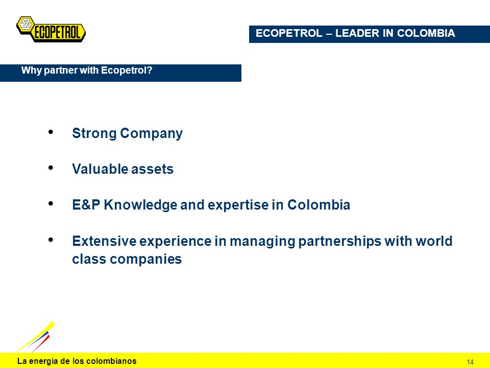 La energía de los colombianos 14 ECOPETROL – LEADER IN COLOMBIA Strong Company Valuable assets E&P Knowledge and expertise in Colombia Extensive exper