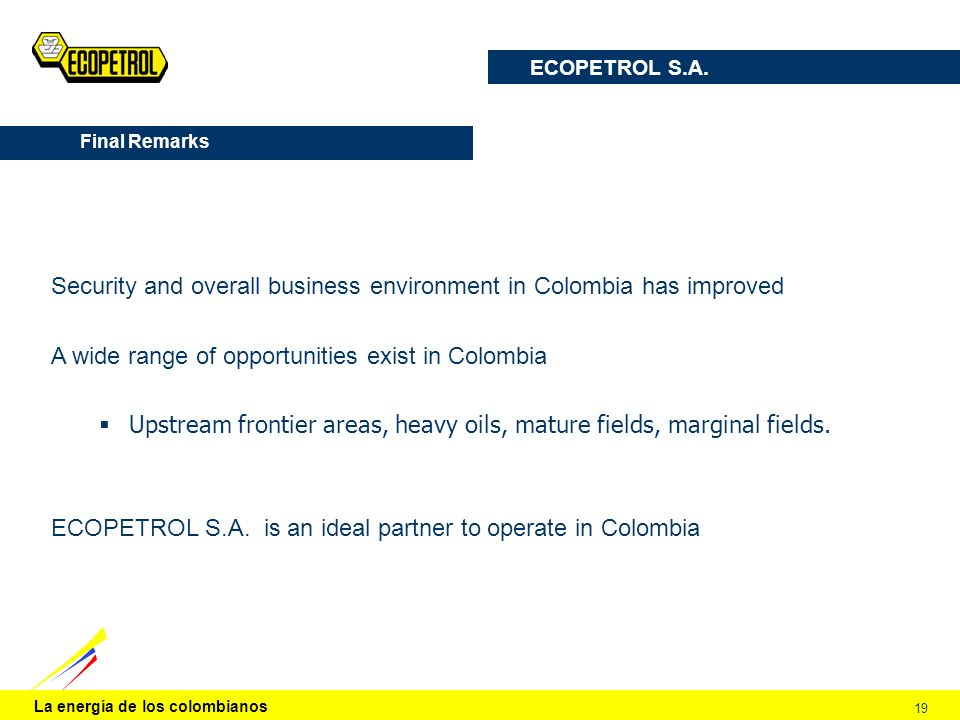 La energía de los colombianos 19 Final Remarks Security and overall business environment in Colombia has improved A wide range of opportunities exist