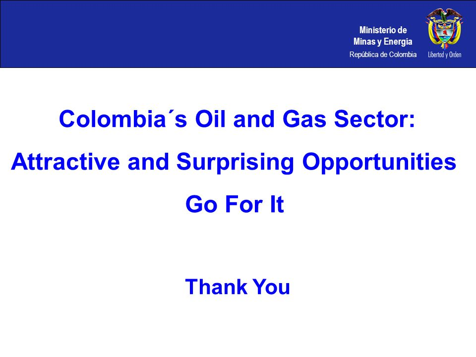 Ministerio de Minas y Energía República de Colombia Colombia´s Oil and Gas Sector: Attractive and Surprising Opportunities Go For It Thank You