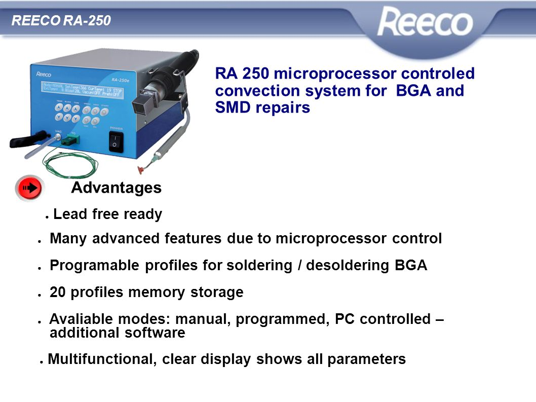 RA 250 microprocessor controled convection system for BGA and SMD repairs Advantages Many advanced features due to microprocessor control Programable