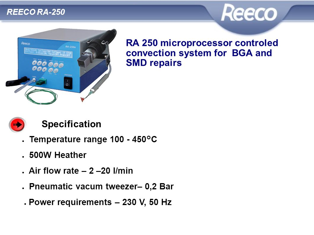 RA 250 microprocessor controled convection system for BGA and SMD repairs Specification Temperature range 100 - 450°C 500W Heather Air flow rate – 2 –