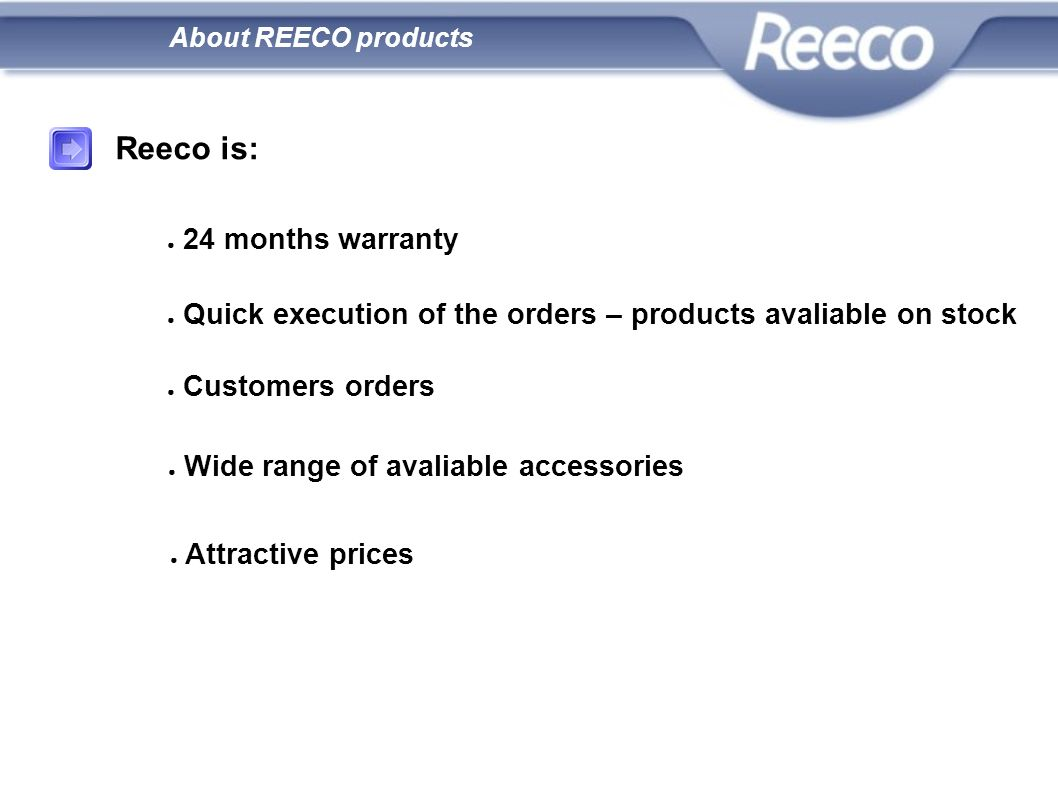 Reeco is: 24 months warranty Quick execution of the orders – products avaliable on stock Customers orders Wide range of avaliable accessories Attracti