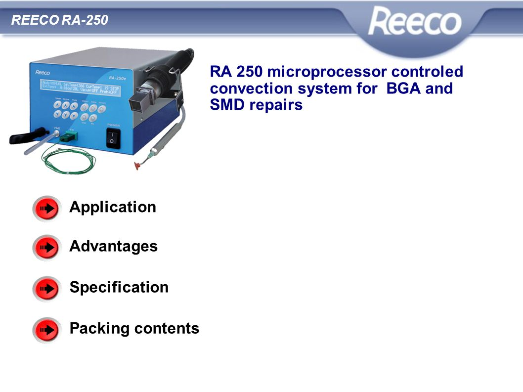 RA 250 microprocessor controled convection system for BGA and SMD repairs Application For soldering and desoldering of all SMD elements, especially BGA REECO RA-250