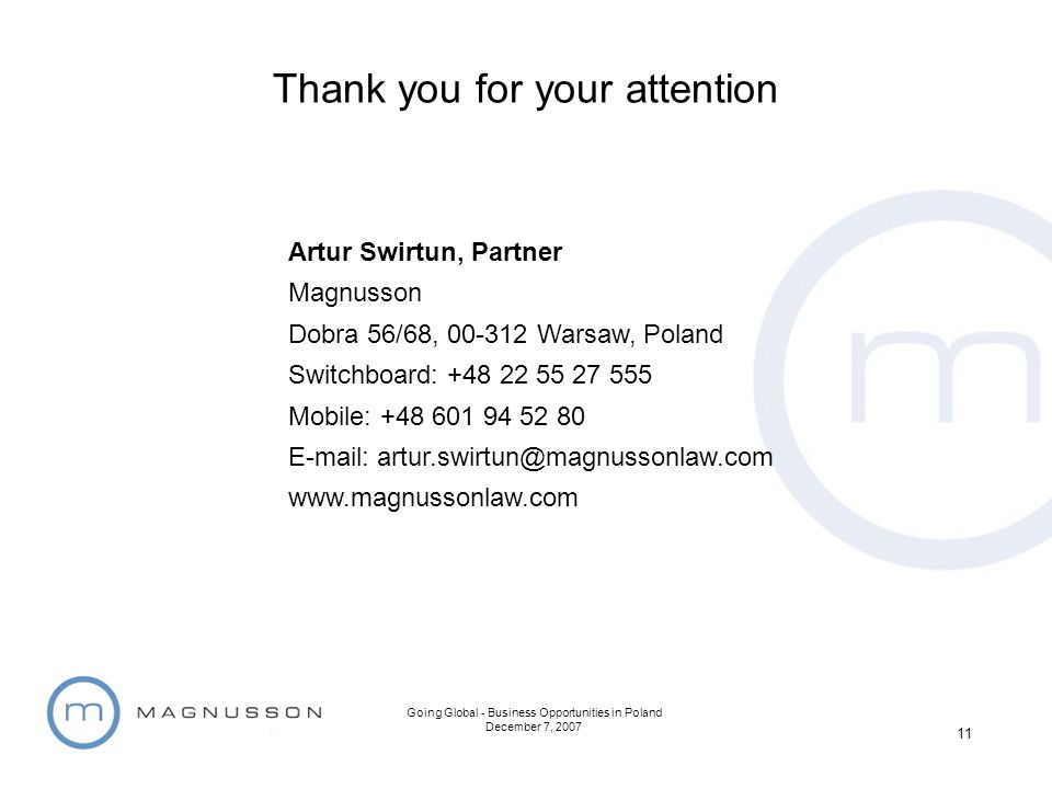 Going Global - Business Opportunities in Poland December 7, 2007 11 Thank you for your attention Artur Swirtun, Partner Magnusson Dobra 56/68, 00-312