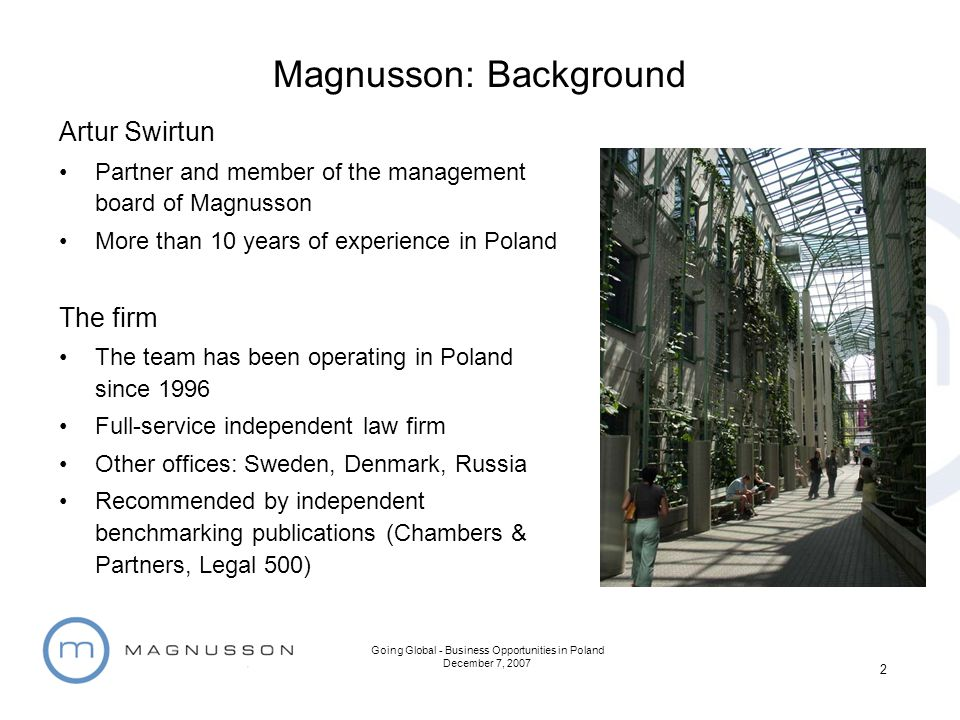 Going Global - Business Opportunities in Poland December 7, 2007 2 Magnusson: Background Artur Swirtun Partner and member of the management board of M