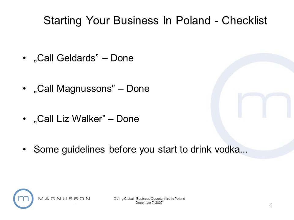 Going Global - Business Opportunities in Poland December 7, 2007 3 Call Geldards – Done Call Magnussons – Done Call Liz Walker – Done Some guidelines