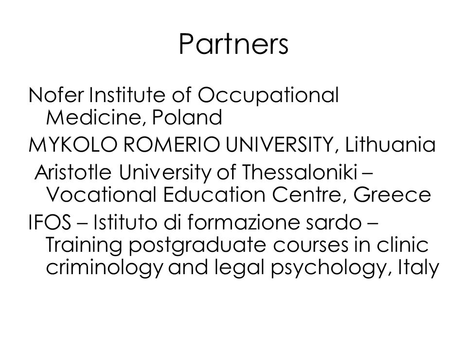 Partners Nofer Institute of Occupational Medicine, Poland MYKOLO ROMERIO UNIVERSITY, Lithuania Aristotle University of Thessaloniki – Vocational Education Centre, Greece IFOS – Istituto di formazione sardo – Training postgraduate courses in clinic criminology and legal psychology, Italy