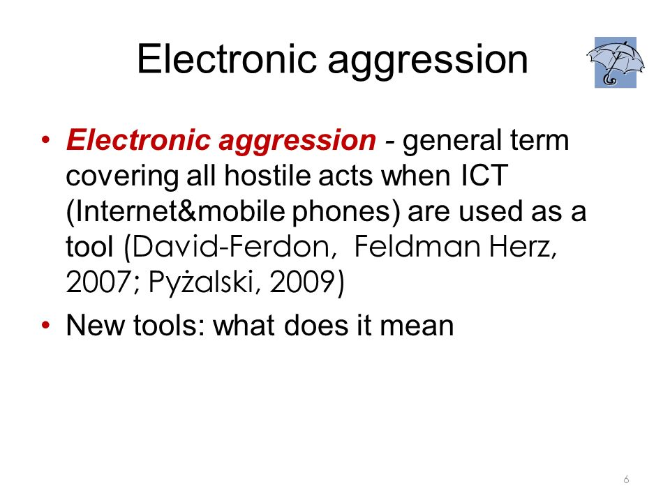 Electronic aggression Electronic aggression - general term covering all hostile acts when ICT (Internet&mobile phones) are used as a tool (David-Ferdon, Feldman Herz, 2007; Pyżalski, 2009) New tools: what does it mean 6