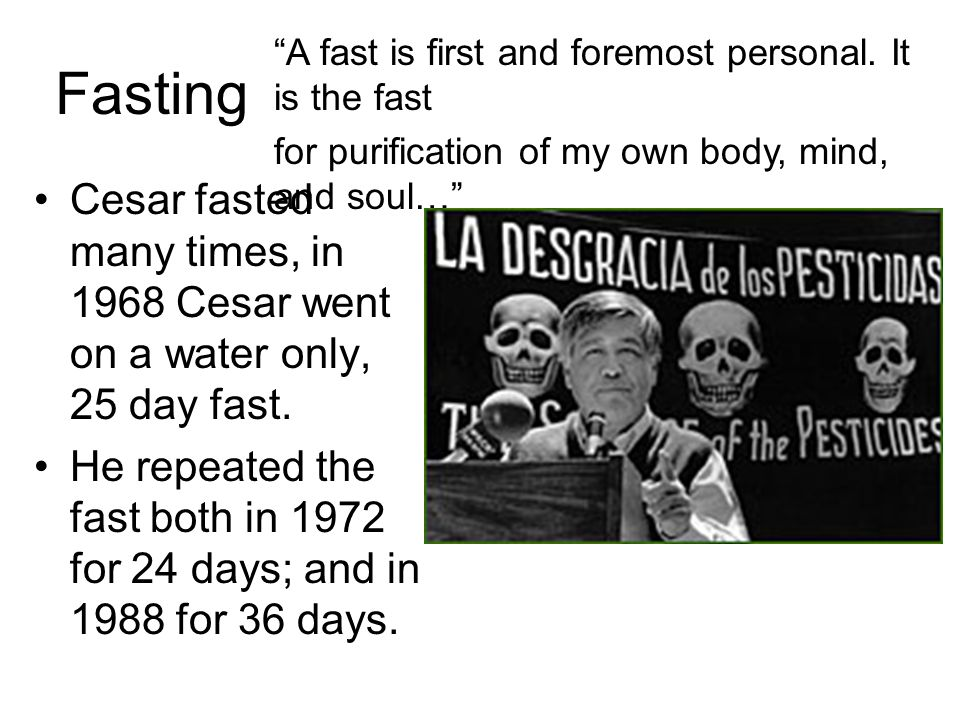 Fasting Cesar fasted many times, in 1968 Cesar went on a water only, 25 day fast. He repeated the fast both in 1972 for 24 days; and in 1988 for 36 da