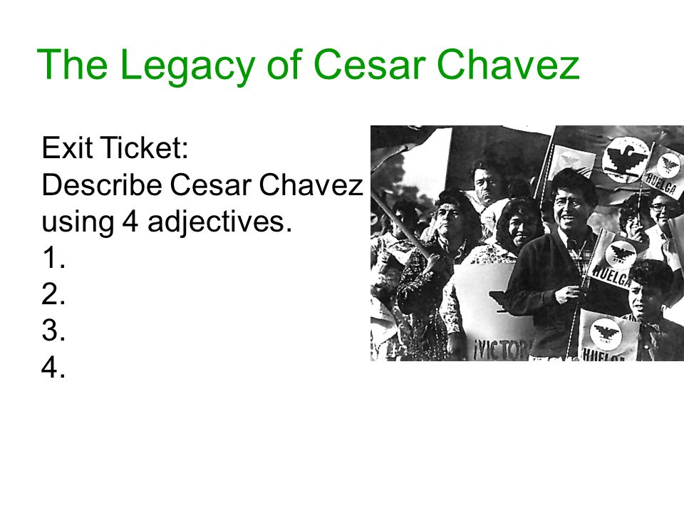 The Legacy of Cesar Chavez Exit Ticket: Describe Cesar Chavez using 4 adjectives. 1. 2. 3. 4.