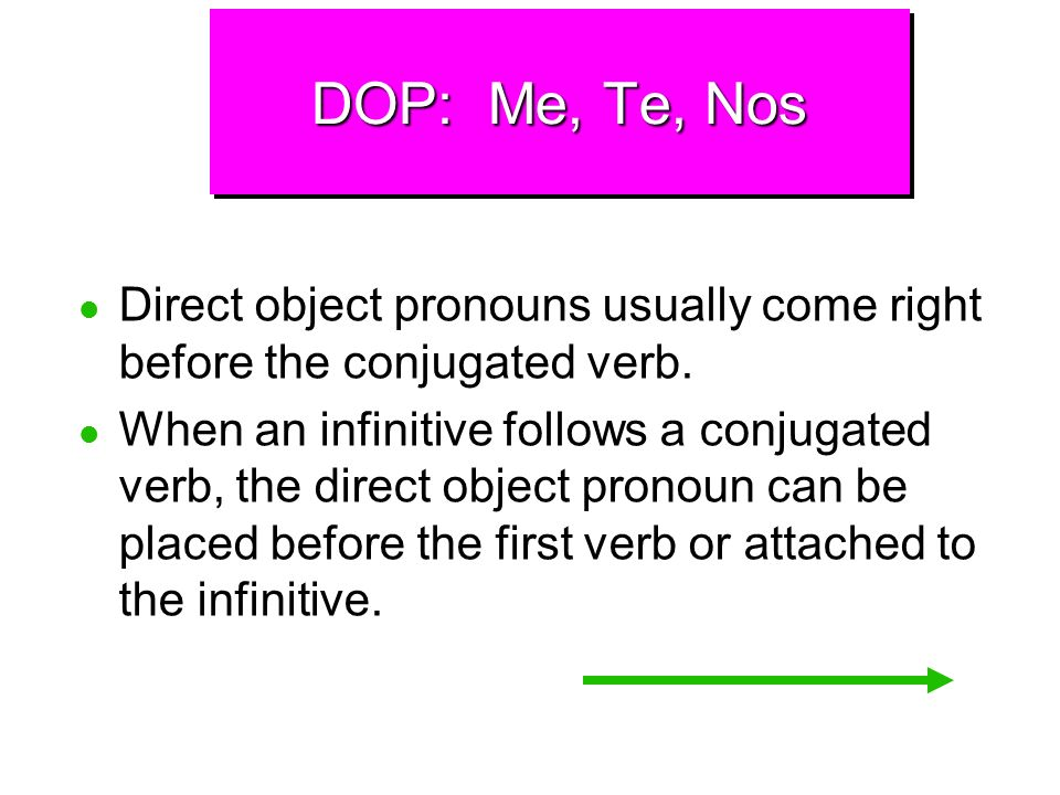 DOP: Me, Te, Nos Remember that in Spanish the subject and the verb ending tell who does the action and the direct object pronoun indicates who receive