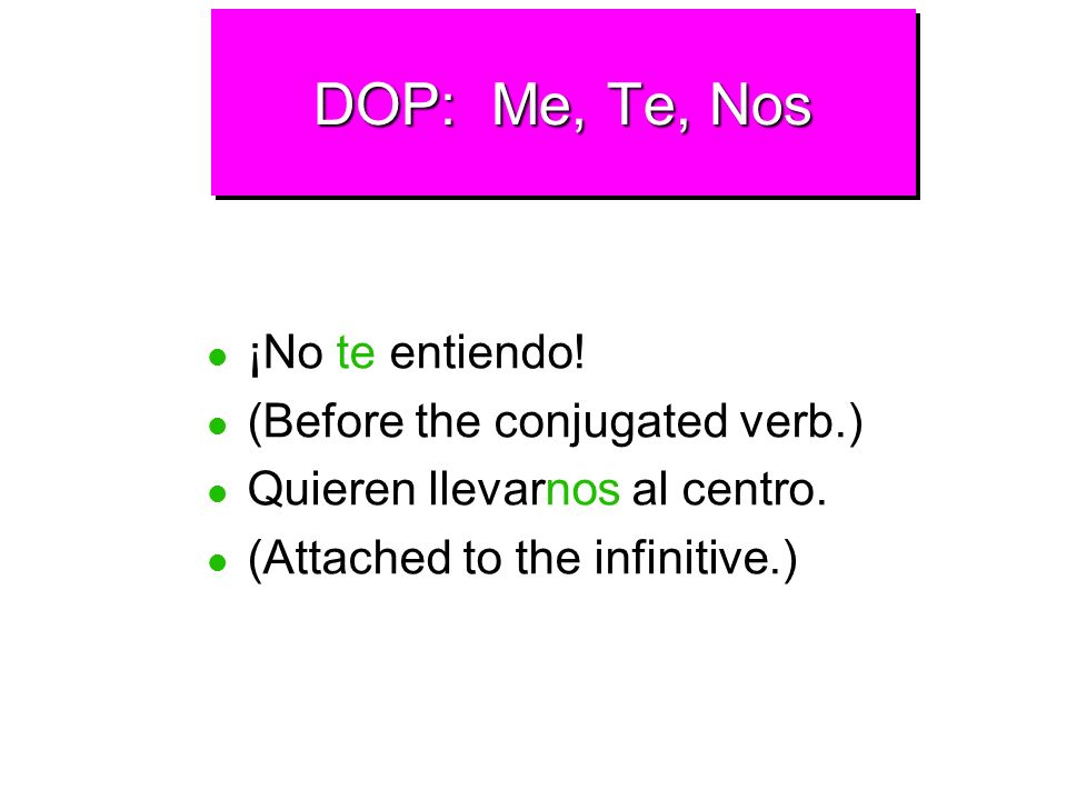 DOP: Me, Te, Nos Direct object pronouns usually come right before the conjugated verb. When an infinitive follows a conjugated verb, the direct object