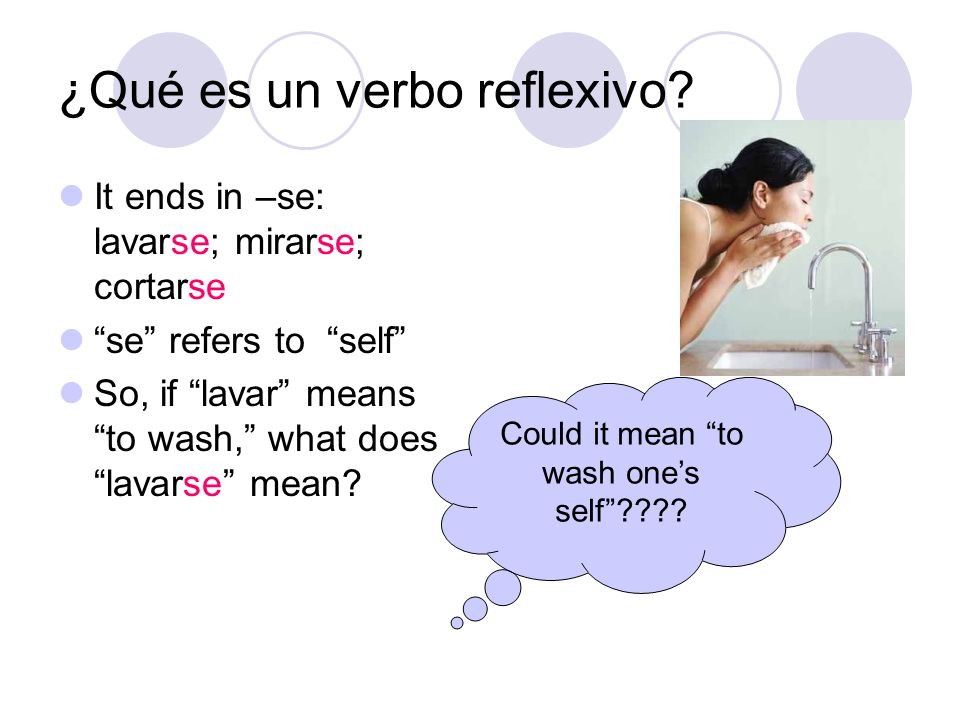 ¿Qué es un verbo reflexivo? It ends in –se: lavarse; mirarse; cortarse se refers to self So, if lavar means to wash, what does lavarse mean? Could it