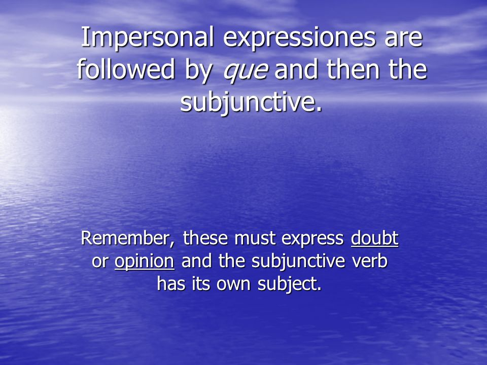 Impersonal expressiones are followed by que and then the subjunctive. Remember, these must express doubt or opinion and the subjunctive verb has its o