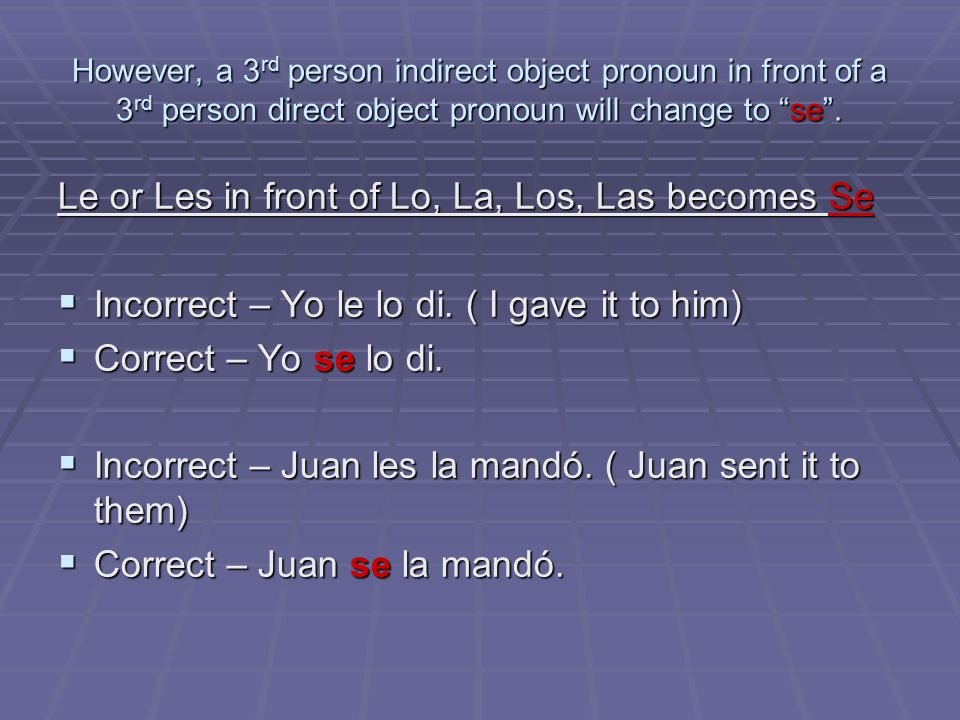 However, a 3rd person indirect object pronoun in front of a 3rd person direct object pronoun will change to se. Le or Les in front of Lo, La, Los, Las