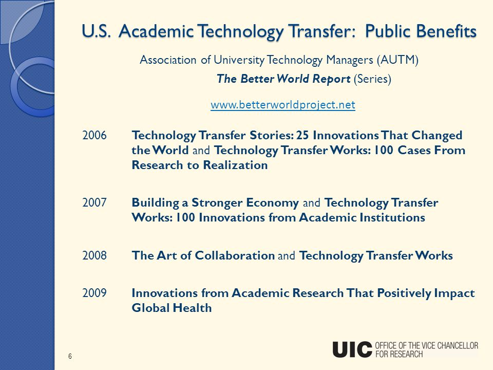 U.S. Academic Technology Transfer: Public Benefits 6 www.betterworldproject.net Association of University Technology Managers (AUTM) The Better World