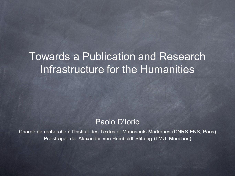 Towards a Publication and Research Infrastructure for the Humanities Paolo DIorio Chargé de recherche à lInstitut des Textes et Manuscrits Modernes (CNRS-ENS, Paris) Preisträger der Alexander von Humboldt Stiftung (LMU, München)