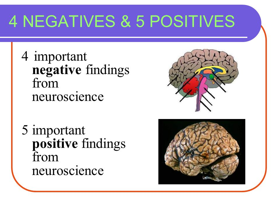 4 important negative findings from neuroscience 5 important positive findings from neuroscience 4 NEGATIVES & 5 POSITIVES
