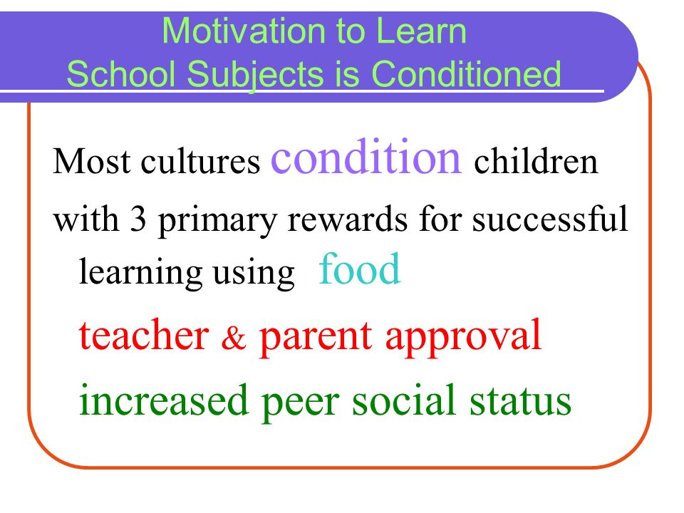 Motivation to Learn School Subjects is Conditioned Most cultures condition children with 3 primary rewards for successful learning using food teacher