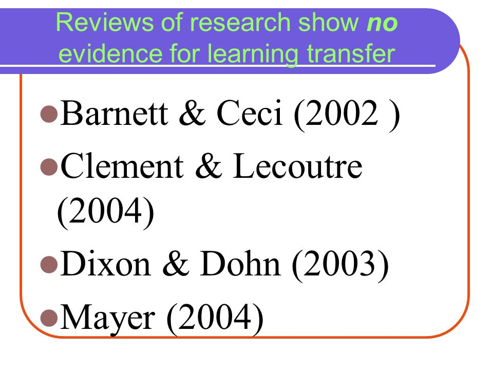 Reviews of research show no evidence for learning transfer Barnett & Ceci (2002 ) Clement & Lecoutre (2004) Dixon & Dohn (2003) Mayer (2004)