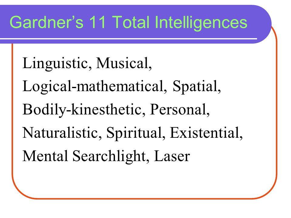 Gardners 11 Total Intelligences Linguistic, Musical, Logical-mathematical, Spatial, Bodily-kinesthetic, Personal, Naturalistic, Spiritual, Existential