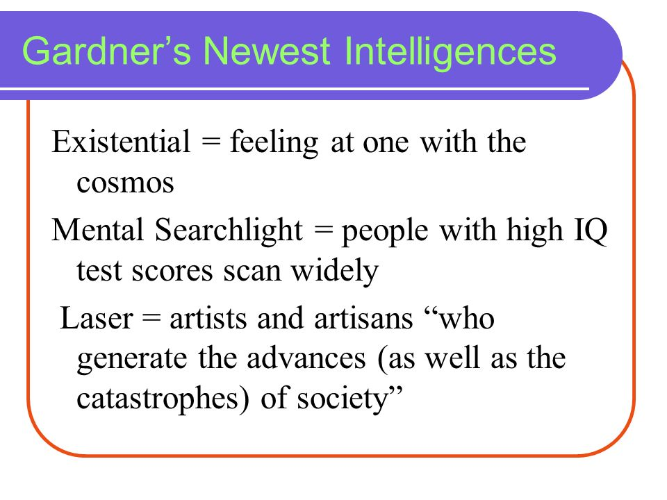 Gardners Newest Intelligences Existential = feeling at one with the cosmos Mental Searchlight = people with high IQ test scores scan widely Laser = ar