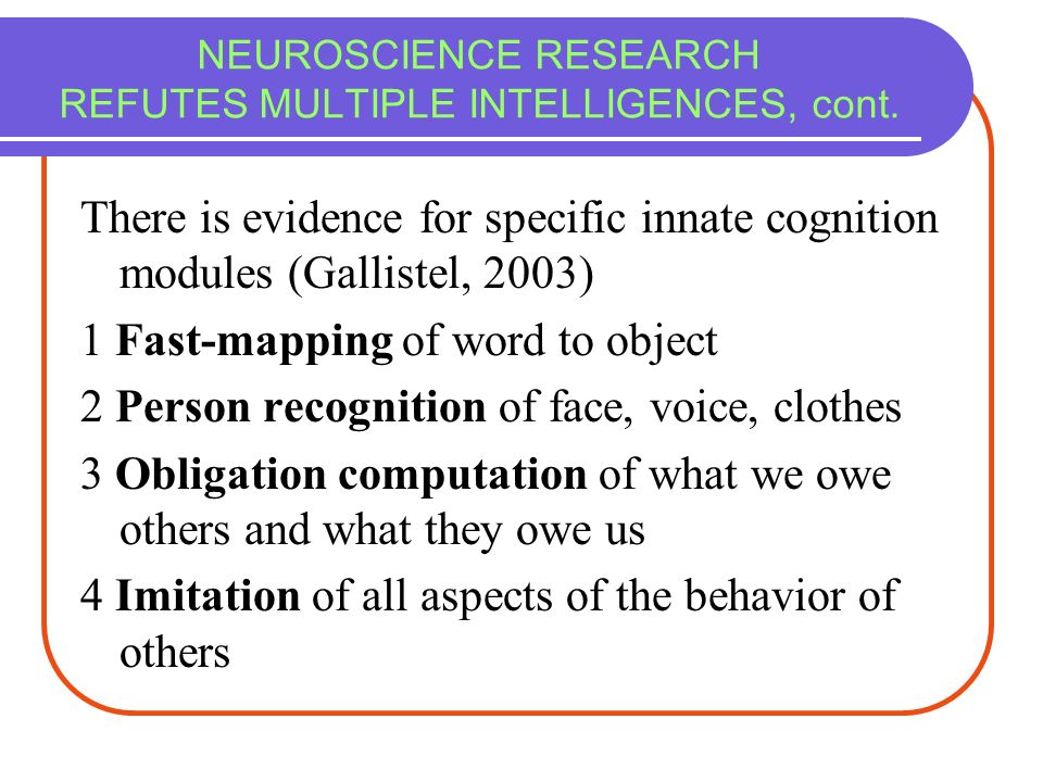 NEUROSCIENCE RESEARCH REFUTES MULTIPLE INTELLIGENCES, cont. There is evidence for specific innate cognition modules (Gallistel, 2003) 1 Fast-mapping o