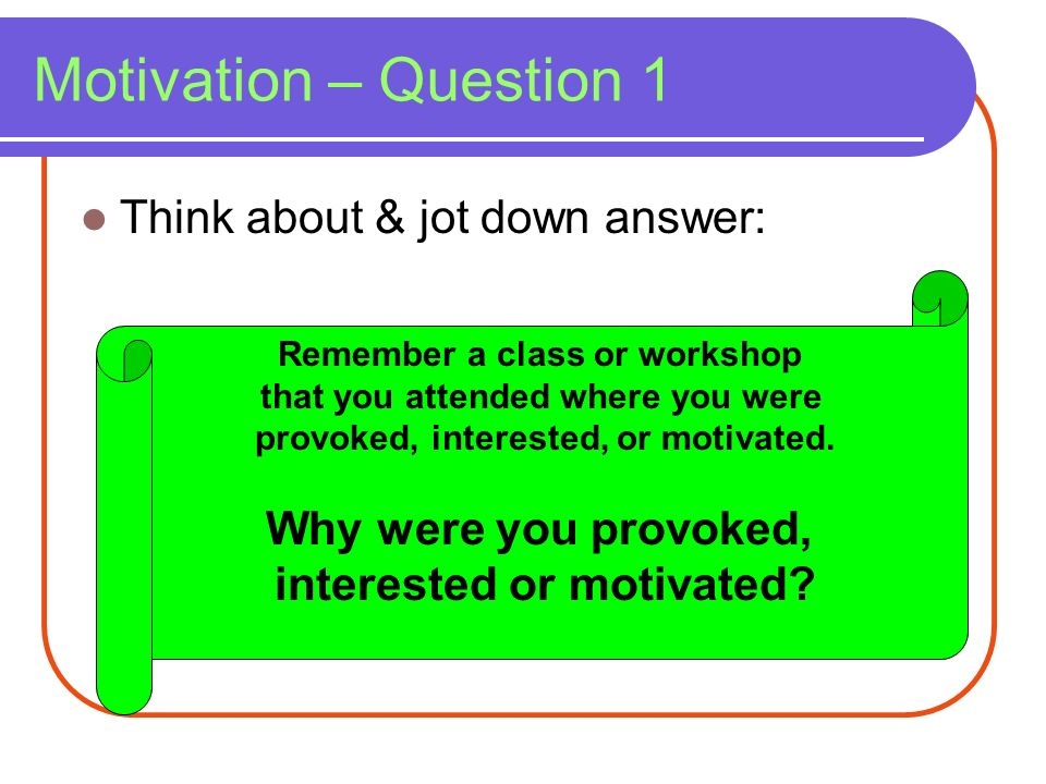 Motivation – Question 1 Think about & jot down answer: Remember a class or workshop that you attended where you were provoked, interested, or motivate
