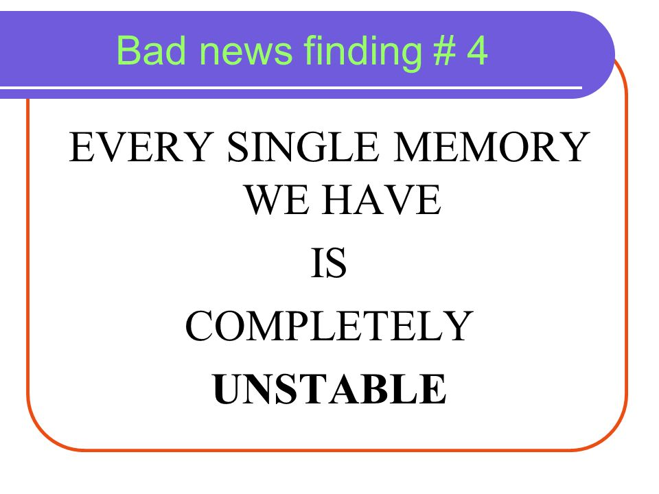 Bad news finding # 4 EVERY SINGLE MEMORY WE HAVE IS COMPLETELY UNSTABLE