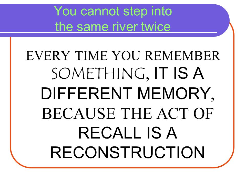 You cannot step into the same river twice EVERY TIME YOU REMEMBER SOMETHING, IT IS A DIFFERENT MEMORY, BECAUSE THE ACT OF RECALL IS A RECONSTRUCTION