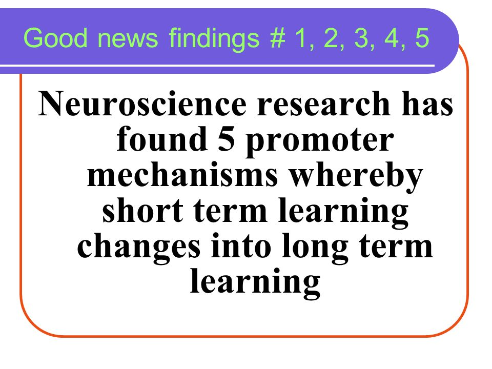 Good news findings # 1, 2, 3, 4, 5 Neuroscience research has found 5 promoter mechanisms whereby short term learning changes into long term learning