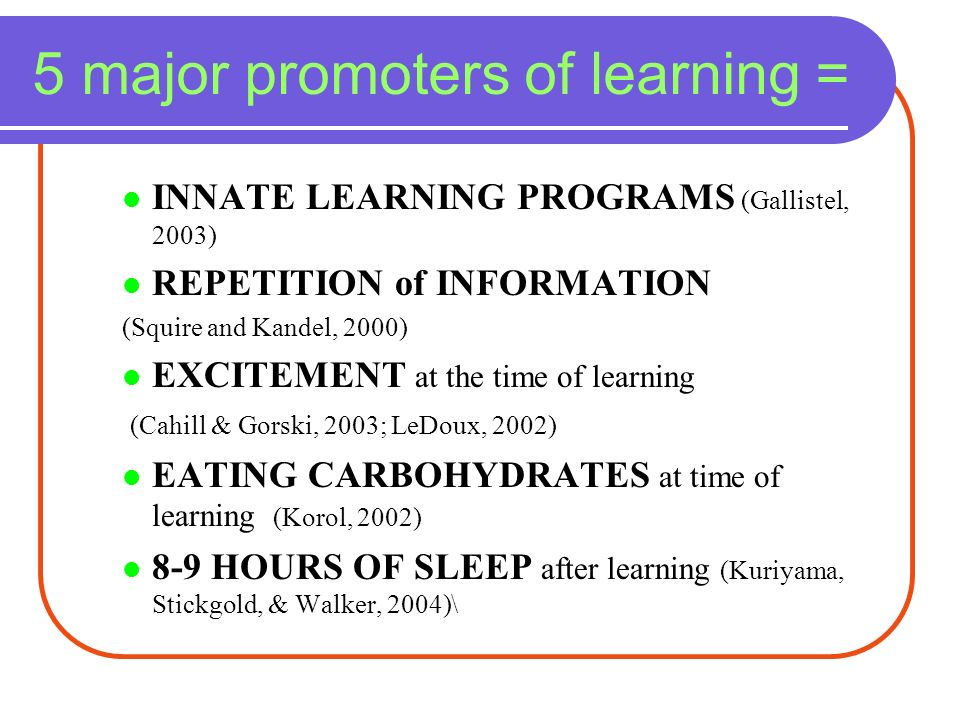 5 major promoters of learning = INNATE LEARNING PROGRAMS (Gallistel, 2003) REPETITION of INFORMATION (Squire and Kandel, 2000) EXCITEMENT at the time