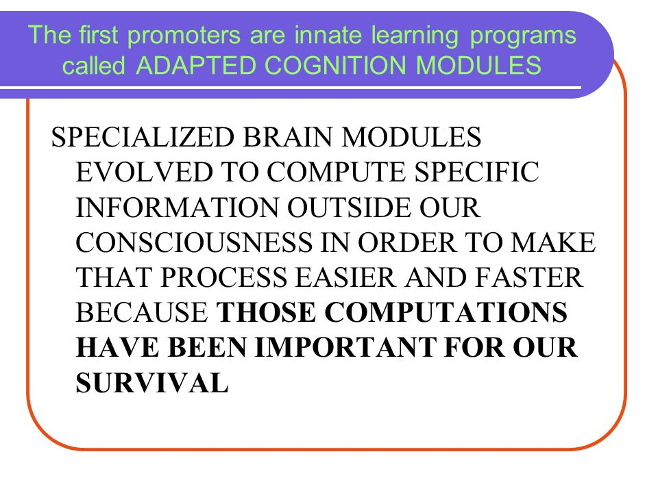 The first promoters are innate learning programs called ADAPTED COGNITION MODULES SPECIALIZED BRAIN MODULES EVOLVED TO COMPUTE SPECIFIC INFORMATION OU