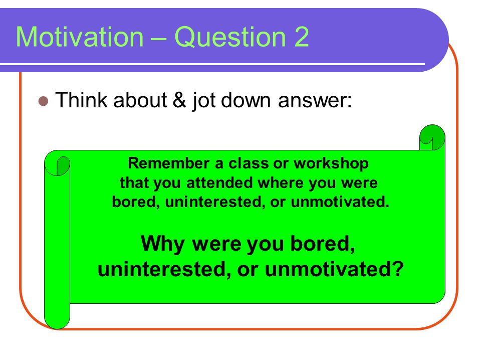 Motivation – Question 2 Think about & jot down answer: Remember a class or workshop that you attended where you were bored, uninterested, or unmotivat