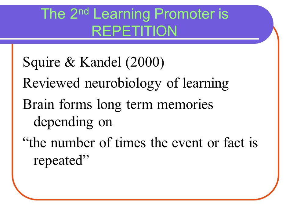 The 2 nd Learning Promoter is REPETITION Squire & Kandel (2000) Reviewed neurobiology of learning Brain forms long term memories depending on the numb