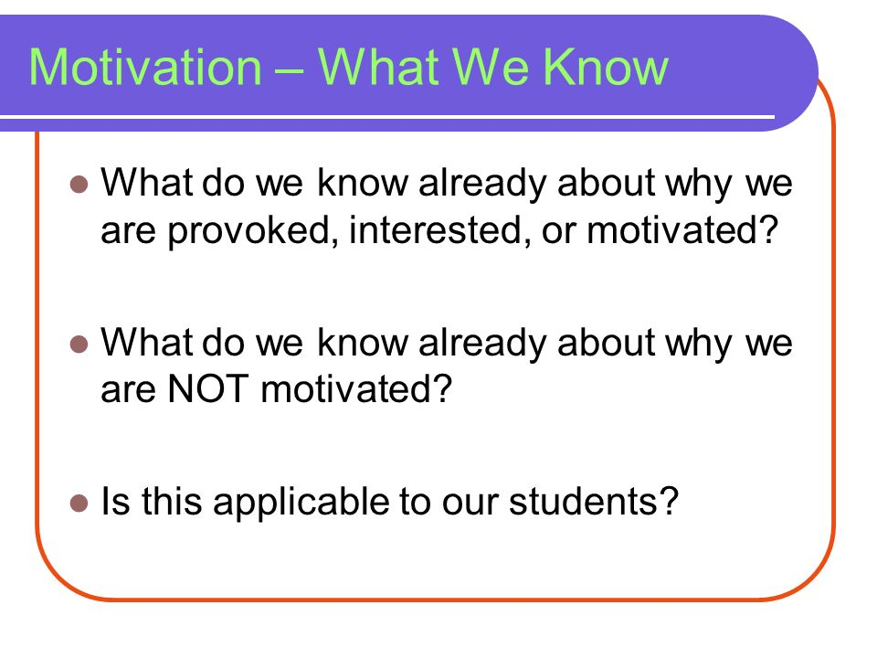 Motivation – What We Know What do we know already about why we are provoked, interested, or motivated? What do we know already about why we are NOT mo