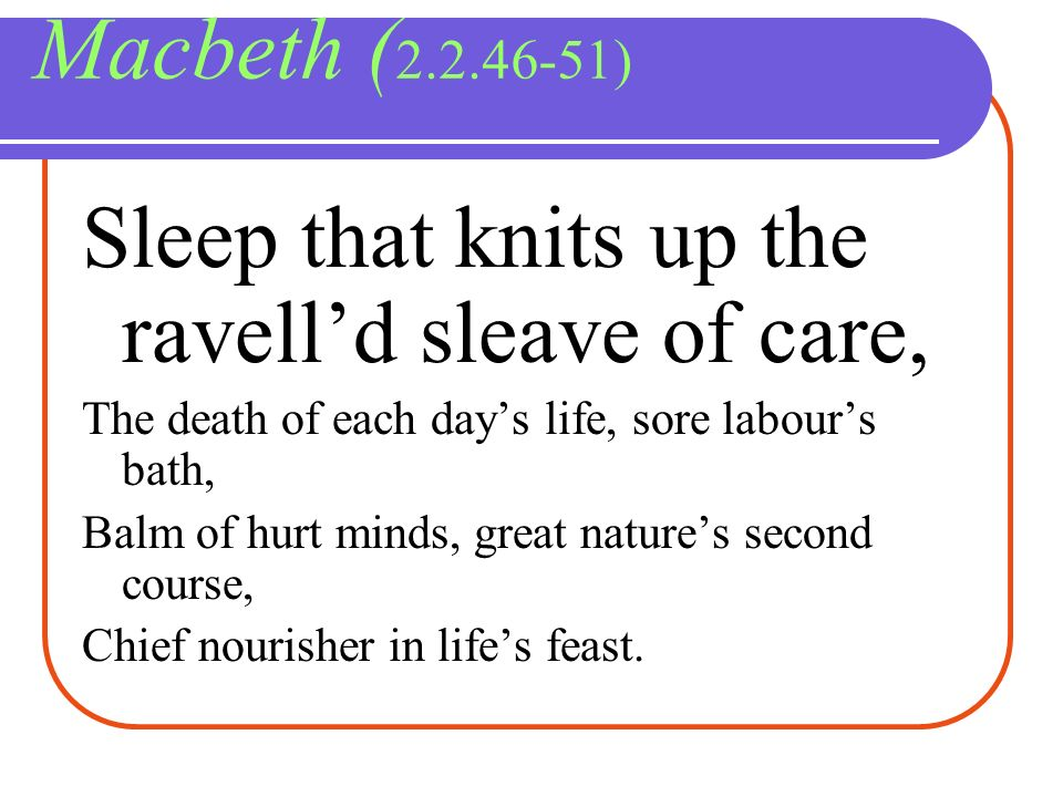 Macbeth ( 2.2.46-51) Sleep that knits up the ravelld sleave of care, The death of each days life, sore labours bath, Balm of hurt minds, great natures