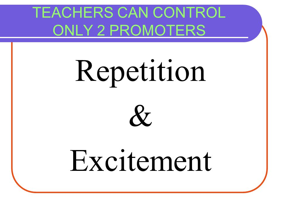 TEACHERS CAN CONTROL ONLY 2 PROMOTERS Repetition & Excitement