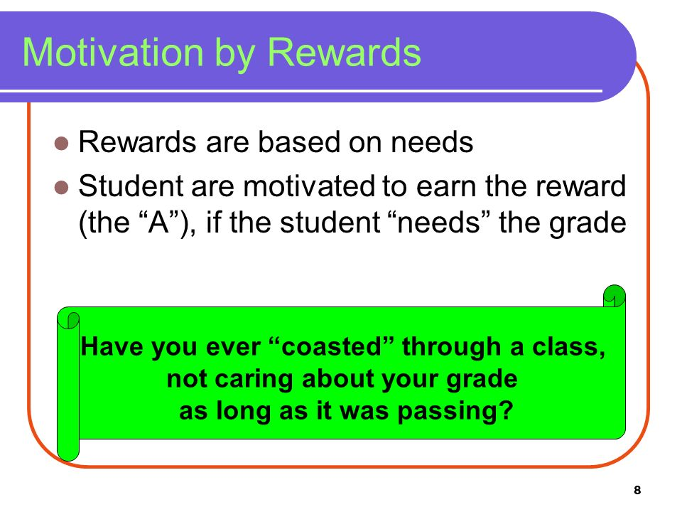 8 Motivation by Rewards Rewards are based on needs Student are motivated to earn the reward (the A), if the student needs the grade Have you ever coas