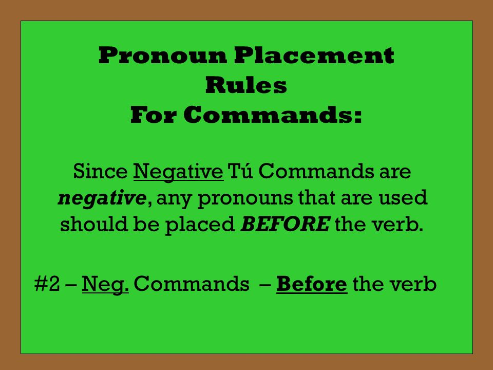 Pronoun Placement Rules For Commands: Since Negative Tú Commands are negative, any pronouns that are used should be placed BEFORE the verb. #2 – Neg.
