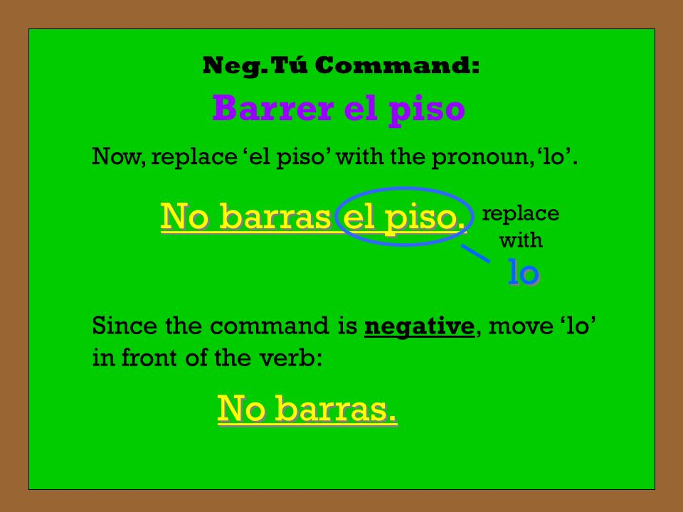 Neg. Tú Command: Barrer el piso No barras. Now, replace el piso with the pronoun, lo. el piso replace with Since the command is negative, move lo in f