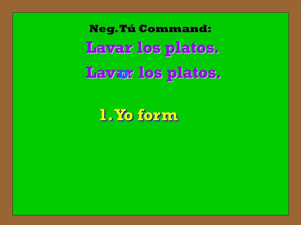 Neg. Tú Command: Lavar los platos. los platos. Lav ar o o 1. Yo form