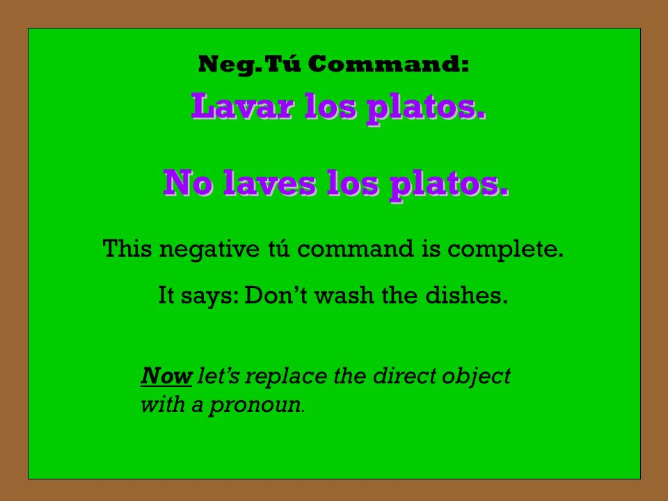 Neg. Tú Command: Lavar los platos. No laves los platos. This negative tú command is complete. It says: Dont wash the dishes. Now lets replace the dire