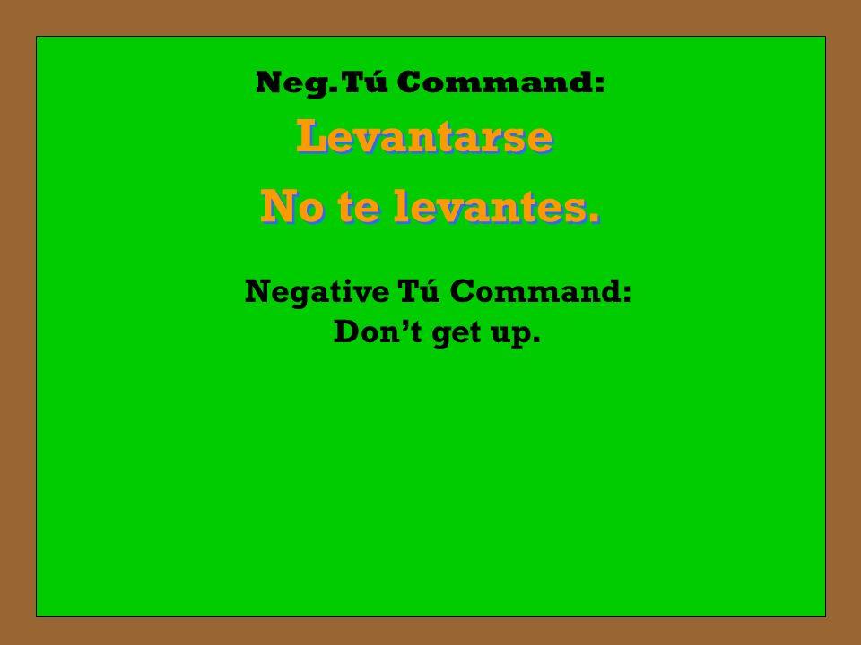 Neg. Tú Command: Levantarse No te levantes. No te levantes. Negative Tú Command: Dont get up.