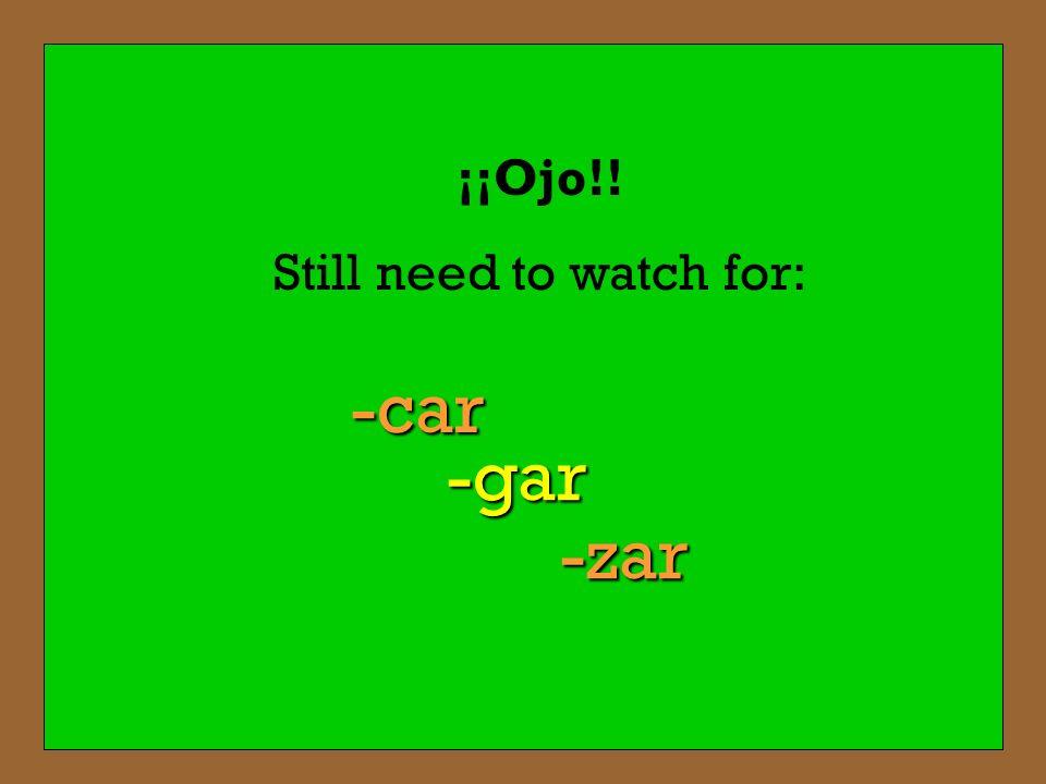 ¡¡Ojo!! Still need to watch for: -car -gar -zar