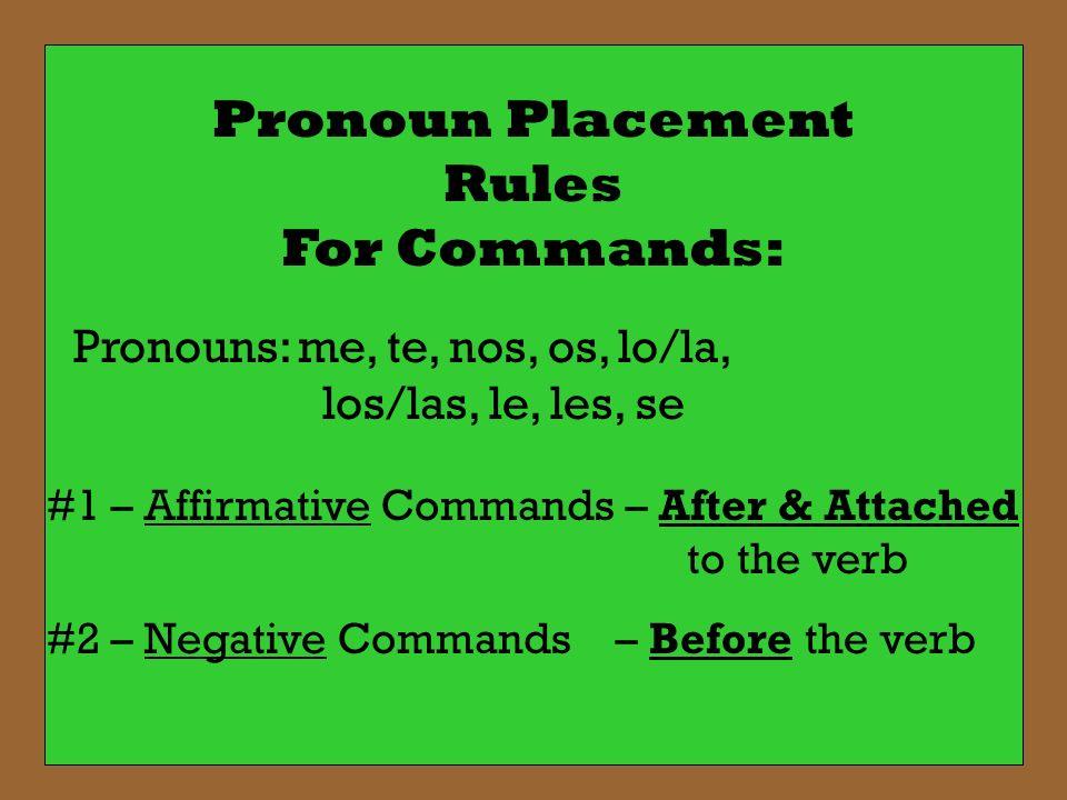 Pronoun Placement Rules For Commands: Pronouns: me, te, nos, os, lo/la, los/las, le, les, se #1 – Affirmative Commands – After & Attached to the verb