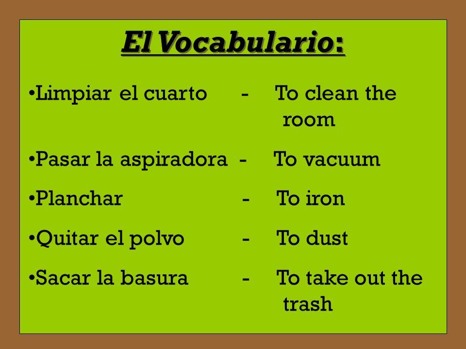 El Vocabulario: Barrer el piso - To sweep the floor Cortar el césped - To cut the grass Hacer la limpieza - To do the cleaning Lavar los platos - To w
