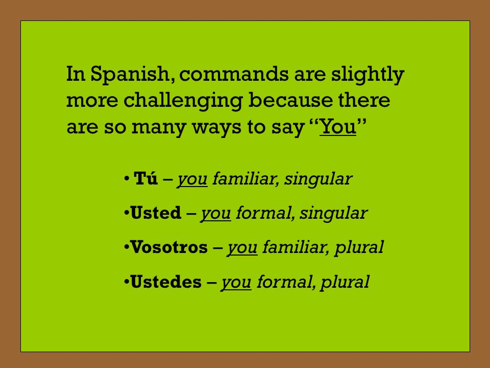 In Spanish, commands are slightly more challenging because there are so many ways to say You Tú – you familiar, singular Usted – you formal, singular Vosotros – you familiar, plural Ustedes – you formal, plural