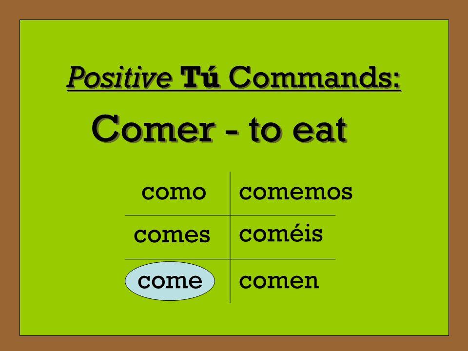 Positive Tú Commands: Comer - to eat como comes come comemos coméis comen
