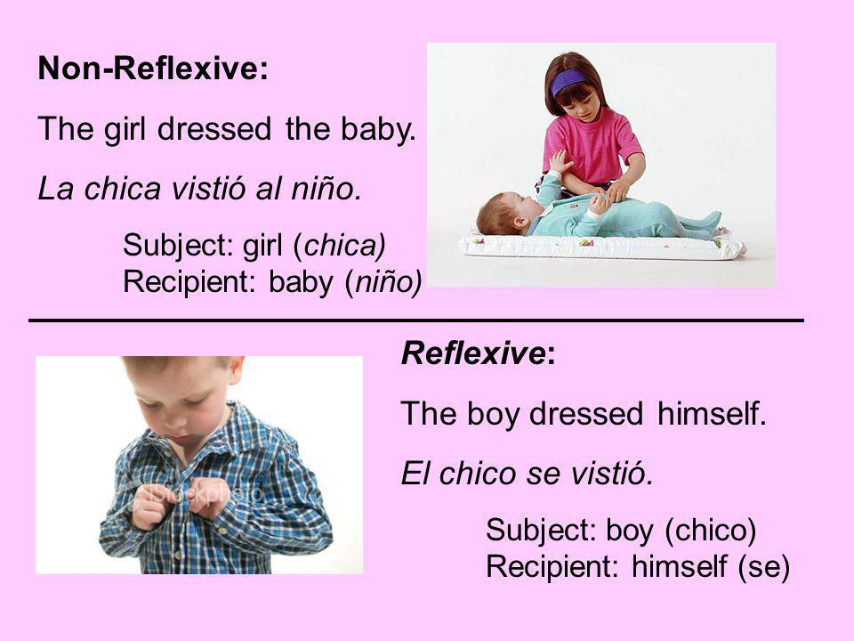 Non-Reflexive: The girl dressed the baby. La chica vistió al niño. Subject: girl (chica) Recipient: baby (niño) Reflexive: The boy dressed himself. El